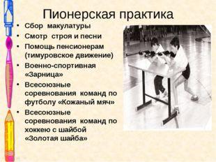 Пионерская практика Сбор макулатуры Смотр строя и песни Помощь пенсионерам (т