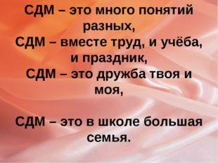 СДМ – это много понятий разных, СДМ – вместе труд, и учёба, и праздник, СДМ –