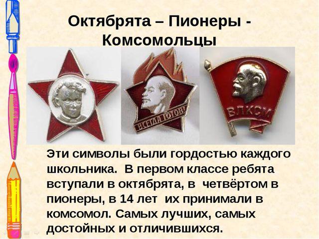 Октябрята – Пионеры - Комсомольцы Эти символы были гордостью каждого школьник...