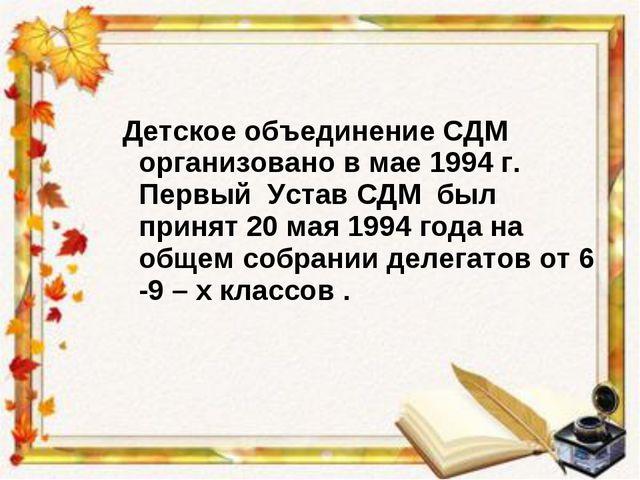 Детское объединение СДМ организовано в мае 1994 г. Первый Устав СДМ был прин...