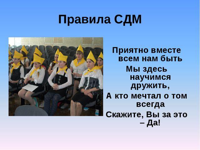 Правила СДМ Приятно вместе всем нам быть Мы здесь научимся дружить, А кто меч...