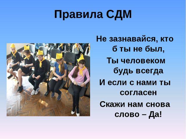 Правила СДМ Не зазнавайся, кто б ты не был, Ты человеком будь всегда И если с...