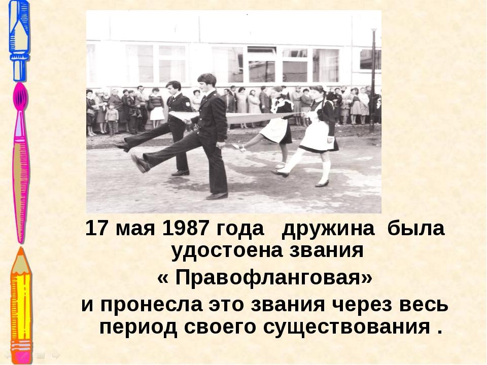 17 мая 1987 года дружина была удостоена звания « Правофланговая» и пронесла э...
