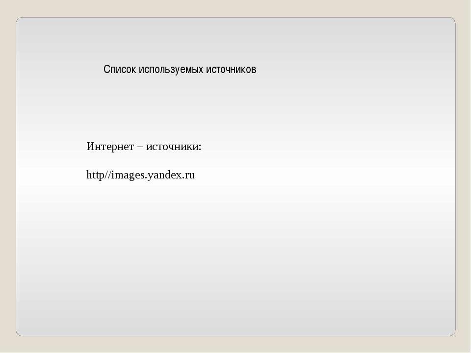 Список используемых источников Интернет – источники: http//images.yandex.ru