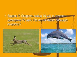 Задача 3. Скорость зайца 15 м/с, а скорость дельфина 72 км/ч. Кто из них имее
