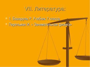 VII. Литература: 1. Башарулы Р. Учебник 7 класса Перельман И. « Занимательная