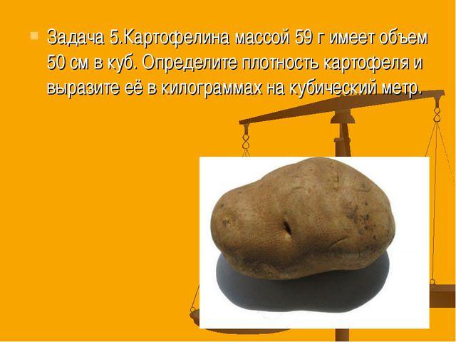 Задача 5.Картофелина массой 59 г имеет объем 50 см в куб. Определите плотност...