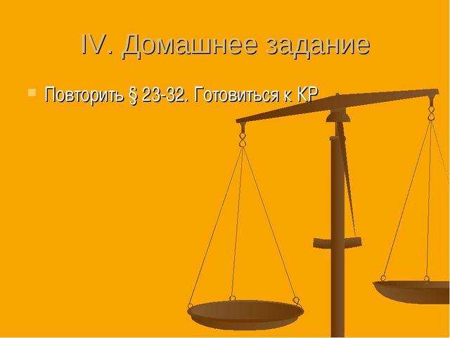 IV. Домашнее задание Повторить § 23-32. Готовиться к КР