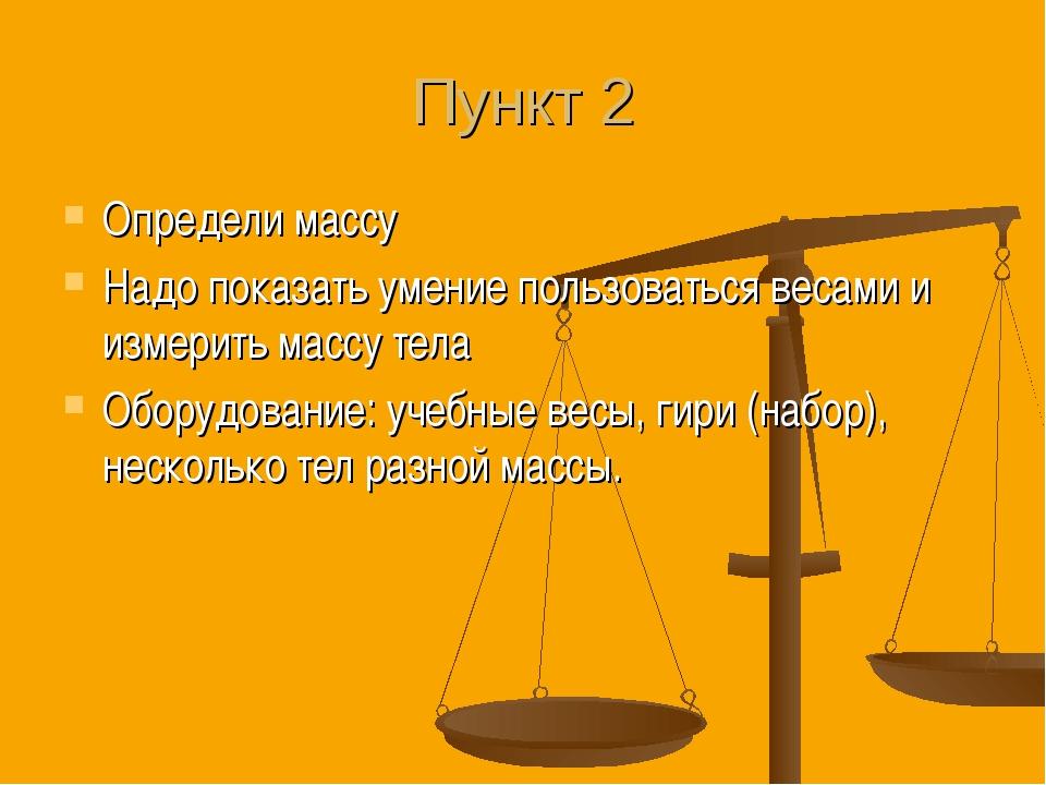 Пункт 2 Определи массу Надо показать умение пользоваться весами и измерить ма...
