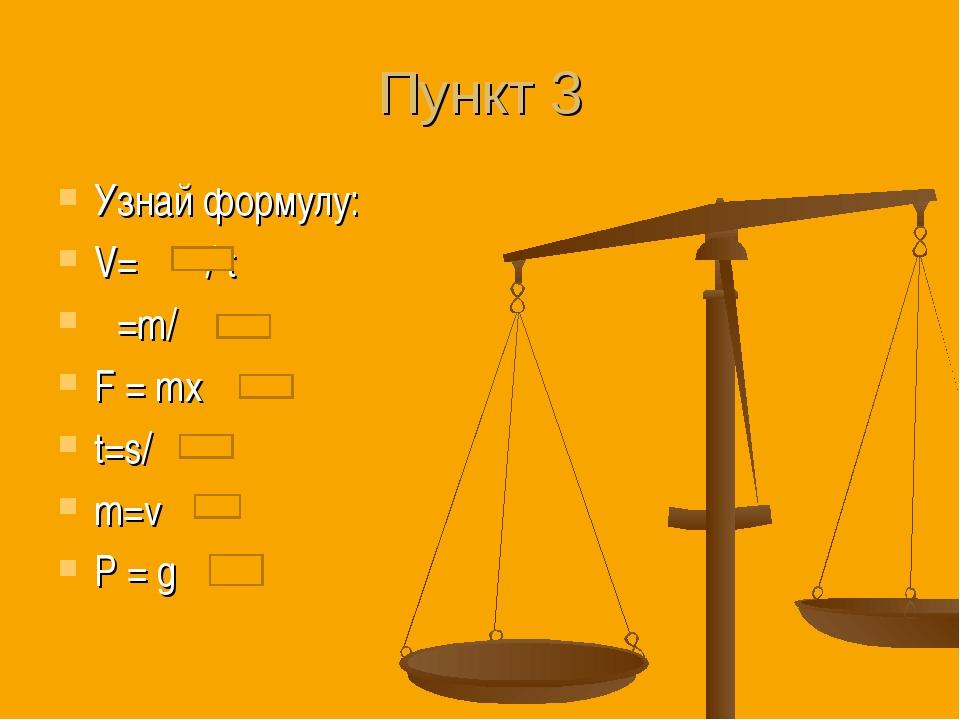 Пункт 3 Узнай формулу: V= / t ρ=m/ F = mx t=s/ m=v P = g