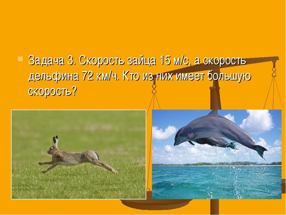 Задача 3. Скорость зайца 15 м/с, а скорость дельфина 72 км/ч. Кто из них имее...