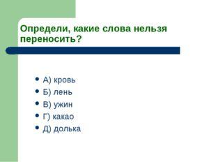 Определи, какие слова нельзя переносить? А) кровь Б) лень В) ужин Г) какао Д)