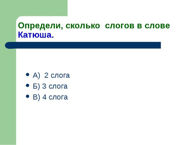 Определи, сколько слогов в слове Катюша. А) 2 слога Б) 3 слога В) 4 слога
