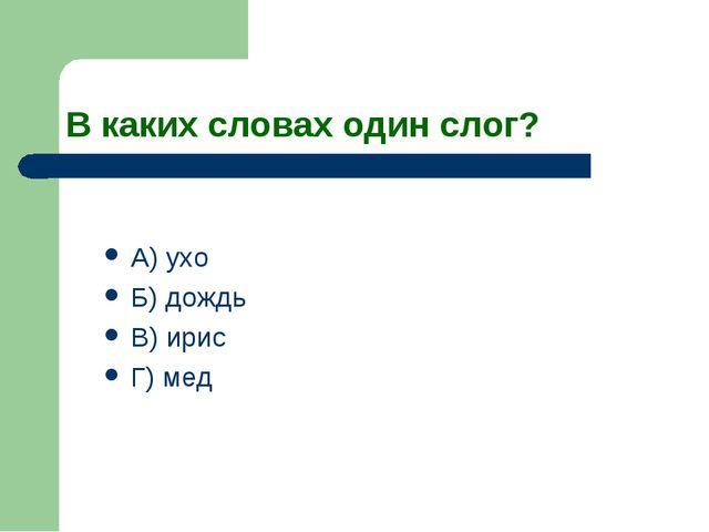 В каких словах один слог? А) ухо Б) дождь В) ирис Г) мед