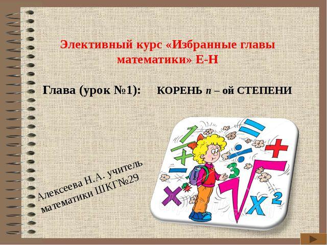 Элективный курс «Избранные главы математики» Е-Н Глава (урок №1): КОРЕНЬ n –...