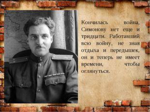 Кончилась война, Симонову нет еще и тридцати. Работавший всю войну, не зная о