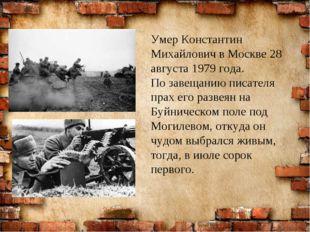 Умер Константин Михайлович в Москве 28 августа 1979 года. По завещанию писат