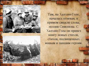 Там, на Халхин-Голе, началась огневая, в прямом смысле слова, поэзия Симонова