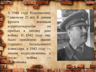 В 1941 году Константину Симонову 25 лет. К линии фронта военным корреспондент