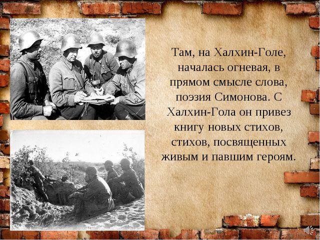 Там, на Халхин-Голе, началась огневая, в прямом смысле слова, поэзия Симонова...