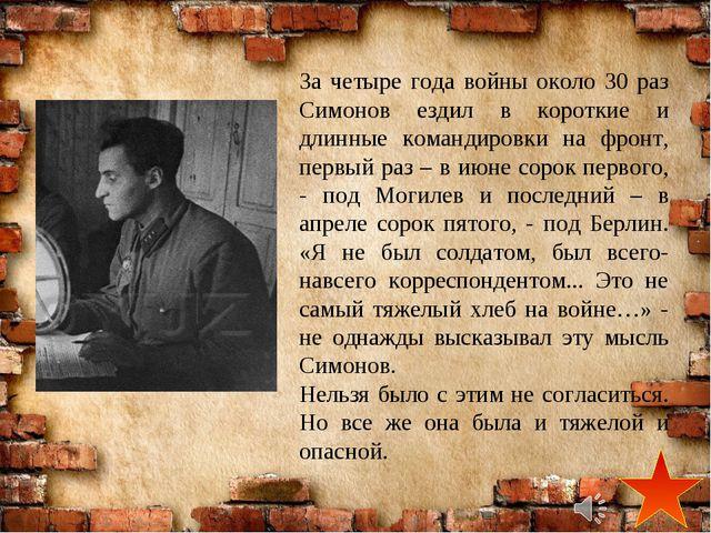За четыре года войны около 30 раз Симонов ездил в короткие и длинные командир...