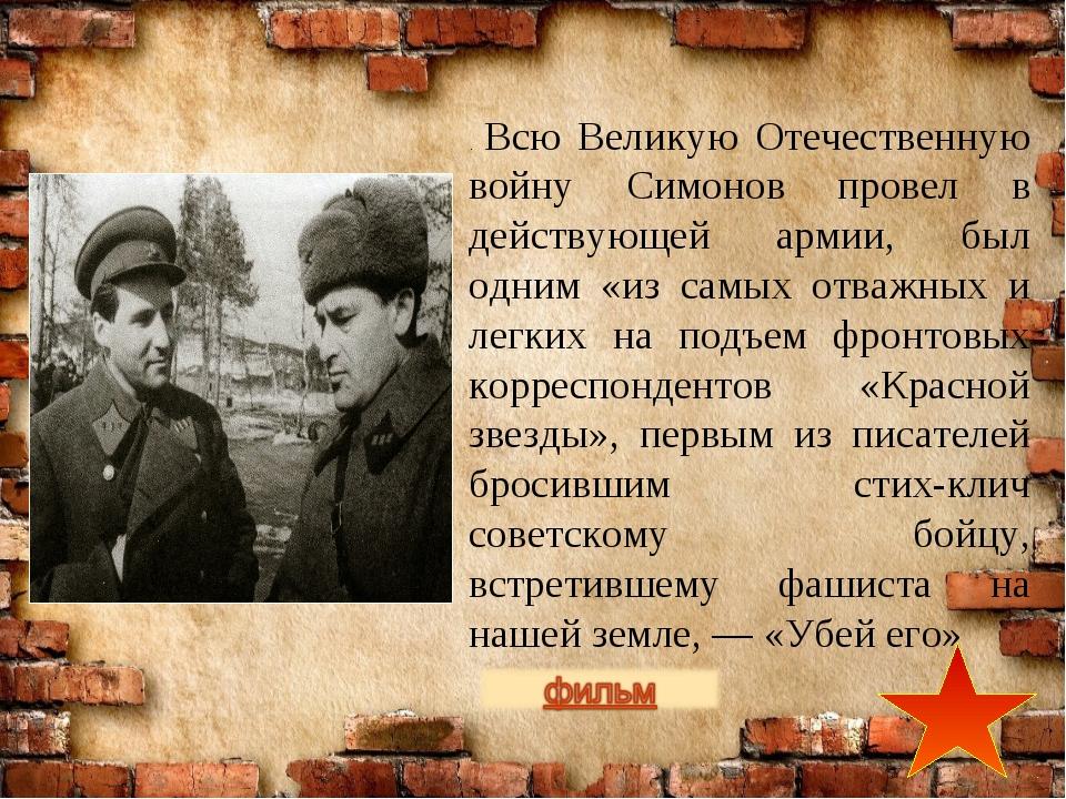 . Всю Великую Отечественную войну Симонов провел в действующей армии, был одн...