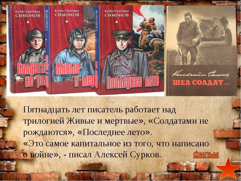Пятнадцать лет писатель работает над трилогией Живые и мертвые», «Солдатами н...