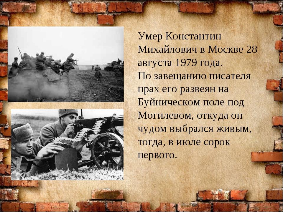 Умер Константин Михайлович в Москве 28 августа 1979 года. По завещанию писат...
