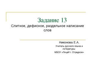 Задание 13 Слитное, дефисное, раздельное написание слов Никонова Е.А. Учител