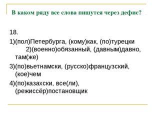 В каком ряду все слова пишутся через дефис? 18. 1)(пол)Петербурга, (кому)как