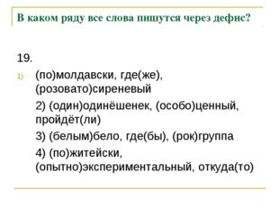 В каком ряду все слова пишутся через дефис? 19. (по)молдавски, где(же), (роз