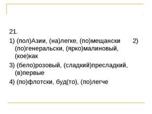 21. 1) (пол)Азии, (на)легке, (по)мещански 2) (по)генеральски, (ярко)малиновый