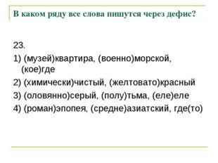 В каком ряду все слова пишутся через дефис? 23. 1) (музей)квартира, (военно)м