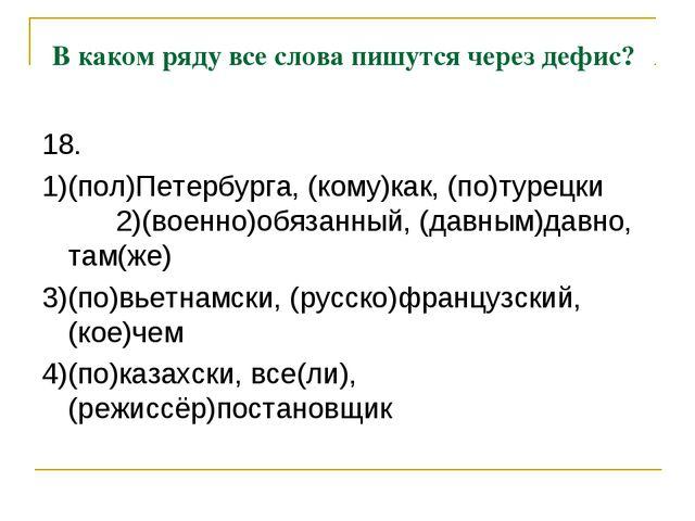 В каком ряду все слова пишутся через дефис? 18. 1)(пол)Петербурга, (кому)как...