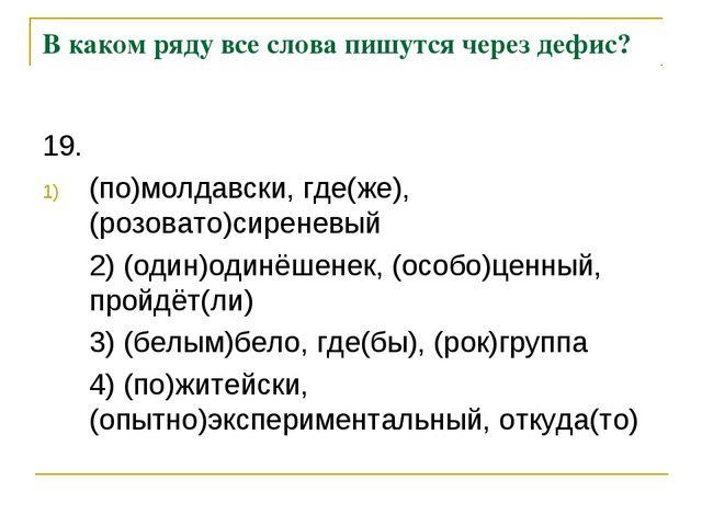 В каком ряду все слова пишутся через дефис? 19. (по)молдавски, где(же), (роз...