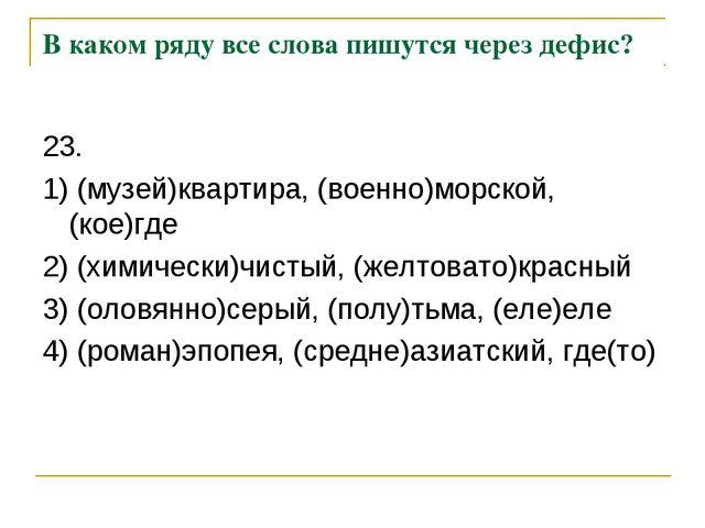 В каком ряду все слова пишутся через дефис? 23. 1) (музей)квартира, (военно)м...