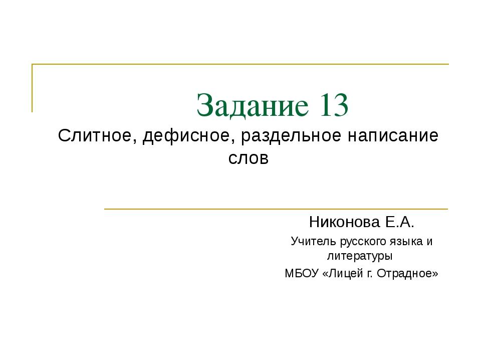 Задание 13 Слитное, дефисное, раздельное написание слов Никонова Е.А. Учител...