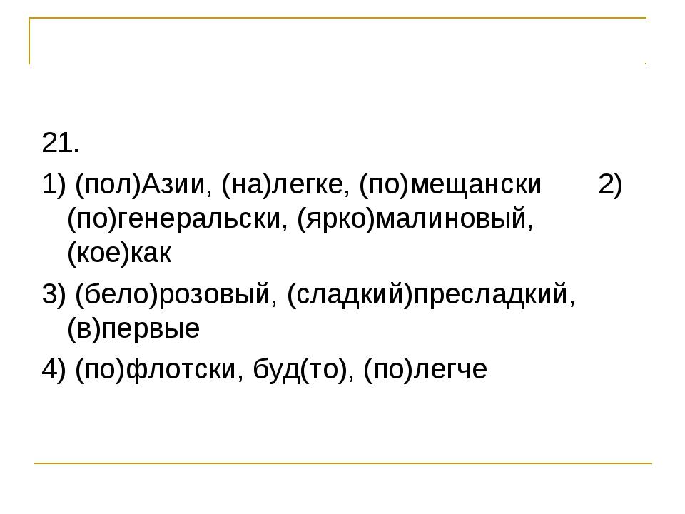 21. 1) (пол)Азии, (на)легке, (по)мещански 2) (по)генеральски, (ярко)малиновый...