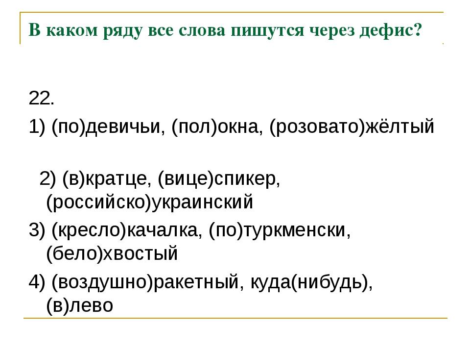В каком ряду все слова пишутся через дефис? 22. 1) (по)девичьи, (пол)окна, (р...