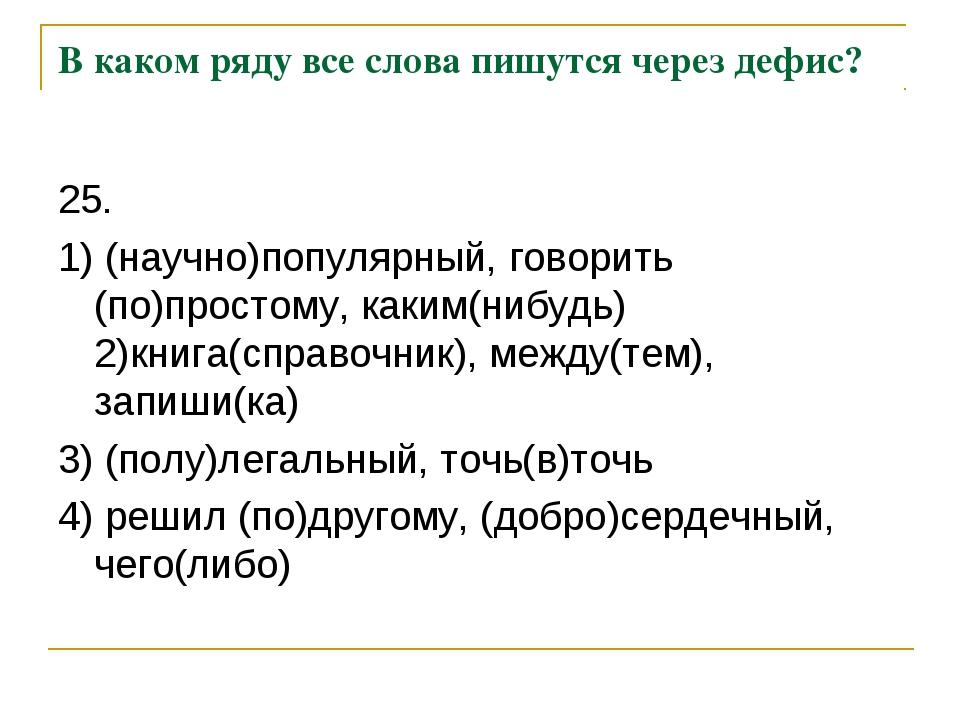 В каком ряду все слова пишутся через дефис? 25. 1) (научно)популярный, говори...