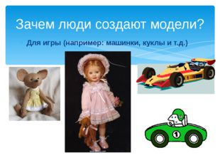 Для игры (например: машинки, куклы и т.д.) Зачем люди создают модели?
