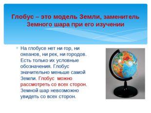 Глобус – это модель Земли, заменитель Земного шара при его изучении На глобус
