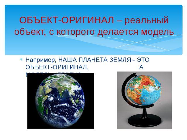 Например, НАША ПЛАНЕТА ЗЕМЛЯ - ЭТО ОБЪЕКТ-ОРИГИНАЛ, А МОДЕЛЬ - ГЛОБУС ОБЪЕКТ-...