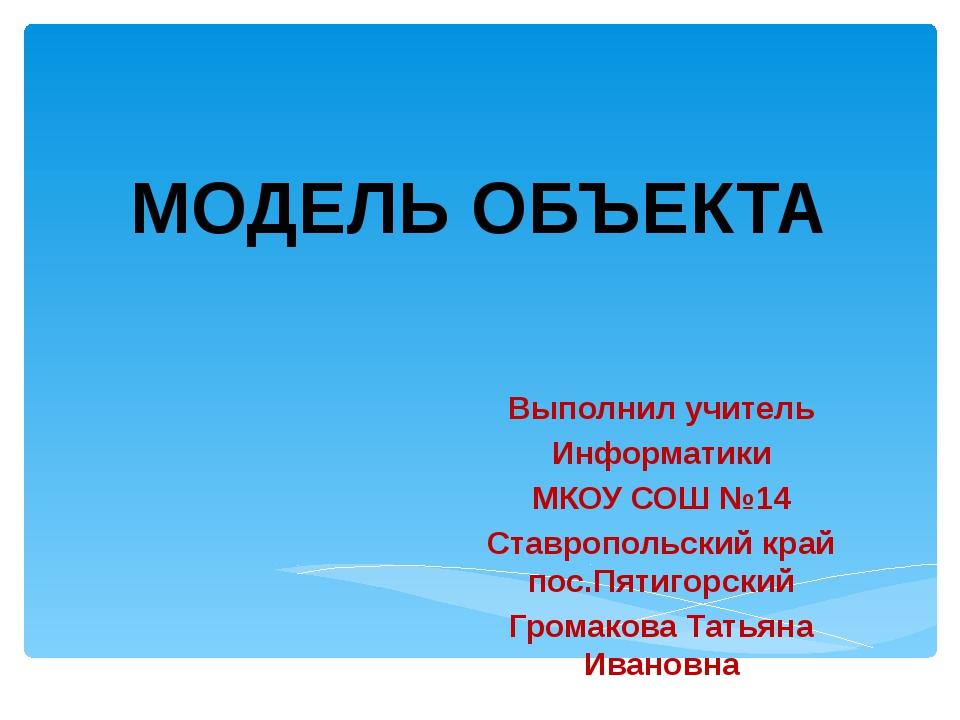 Выполнил учитель Информатики МКОУ СОШ №14 Ставропольский край пос.Пятигорский...