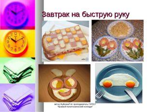 """Завтрак на быструю руку автор ЖуйковаЛ.М. преподаватель ГАПОУ """"Краевой полите"""