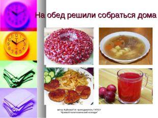 """На обед решили собраться дома автор ЖуйковаЛ.М. преподаватель ГАПОУ """"Краевой"""