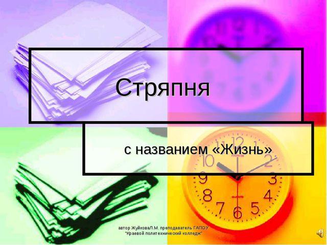 """Стряпня с названием «Жизнь» автор ЖуйковаЛ.М. преподаватель ГАПОУ """"Краевой по..."""