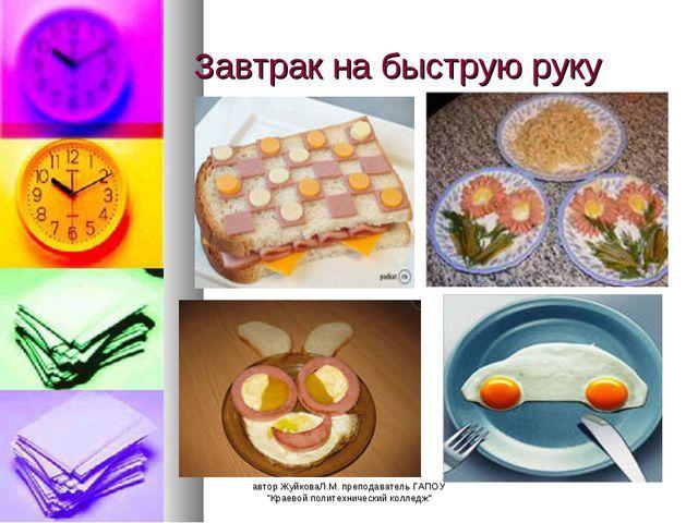 """Завтрак на быструю руку автор ЖуйковаЛ.М. преподаватель ГАПОУ """"Краевой полите..."""