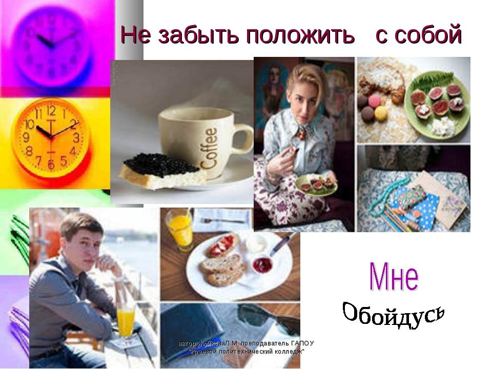 """Не забыть положить с собой автор ЖуйковаЛ.М. преподаватель ГАПОУ """"Краевой пол..."""