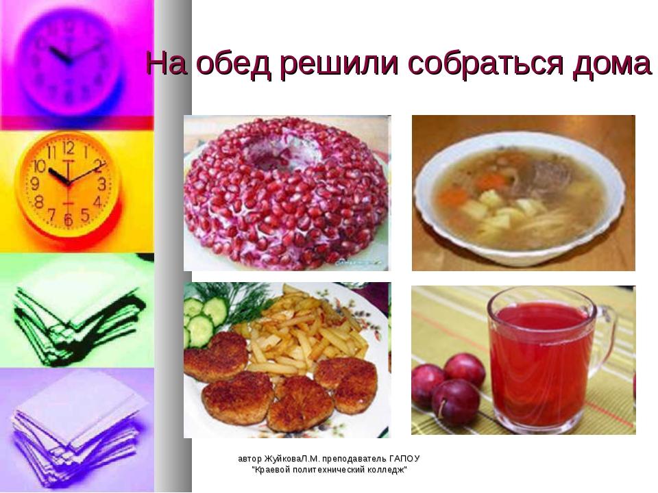 """На обед решили собраться дома автор ЖуйковаЛ.М. преподаватель ГАПОУ """"Краевой..."""